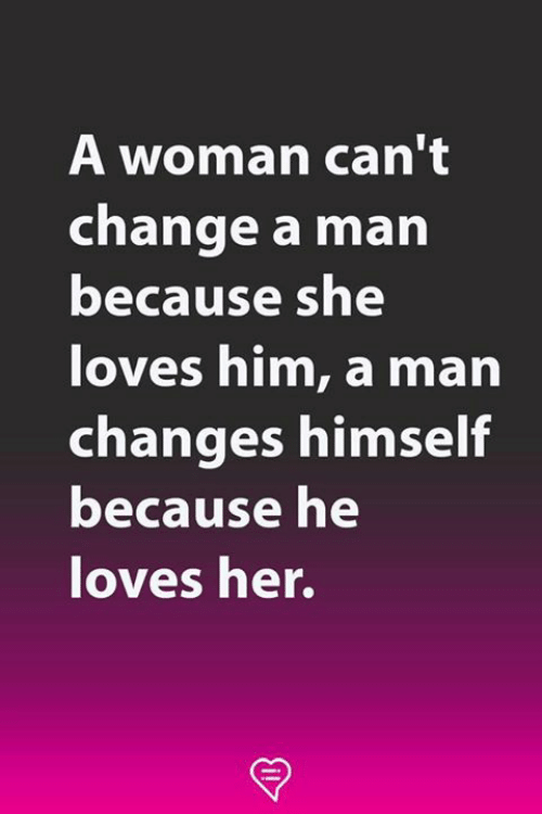 Memes, Change, and 🤖: A woman can't  change a man  because sne  loves him, a marn  changes himself  because he  loves her.