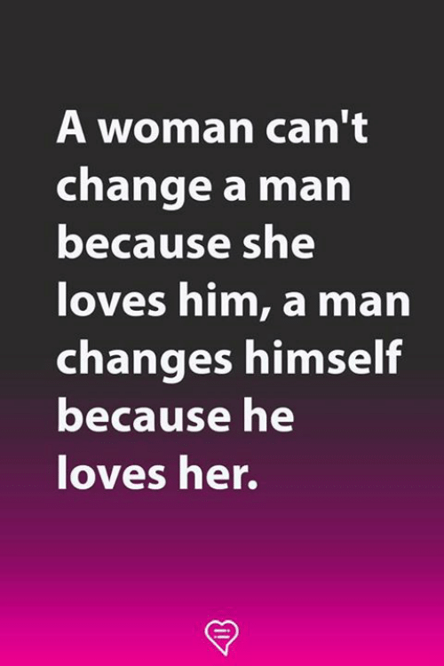 Memes, Change, and 🤖: A woman can't  change a man  because sne  loves him, a marn  changes himself  because he  oves her.