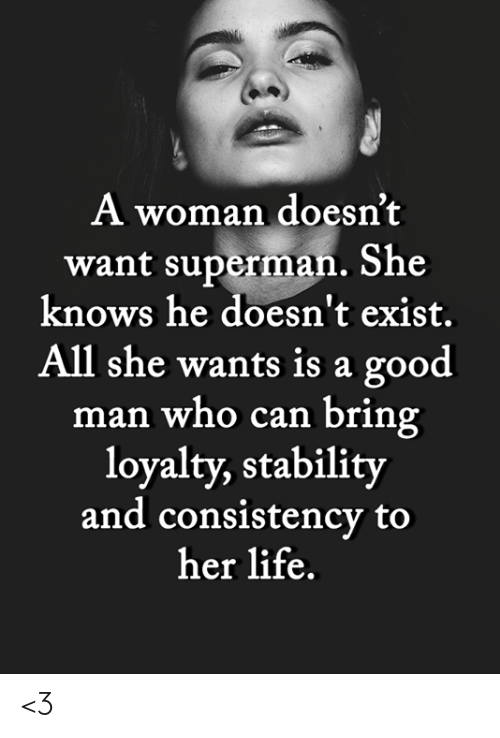 Life, Memes, and She Knows: A woman doesn't  want superman. She  knows he doesn't exist.  All she wants is a good  man who can bring  loyalty, stability  and consistency to  her life. <3