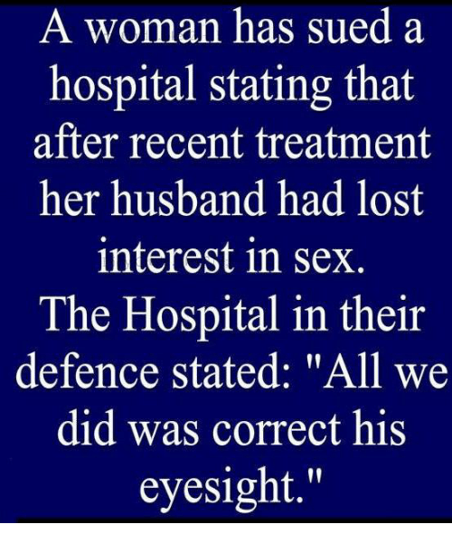 """Memes, Sex, and Lost: A woman has sued a  hospital stating that  after recent treatment  her husband had lost  interest in sex  The Hospital in their  defence stated: """"All we  did was correct his  eyesight."""""""