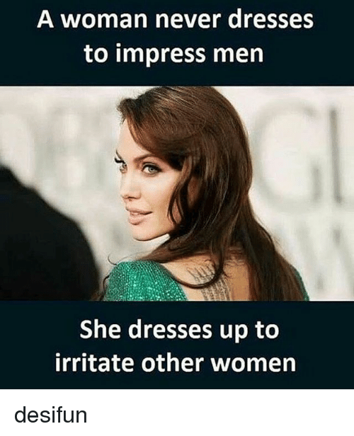 Memes, 🤖, and Impressive: A woman never dresses  to impress men  She dresses up to  irritate other women desifun