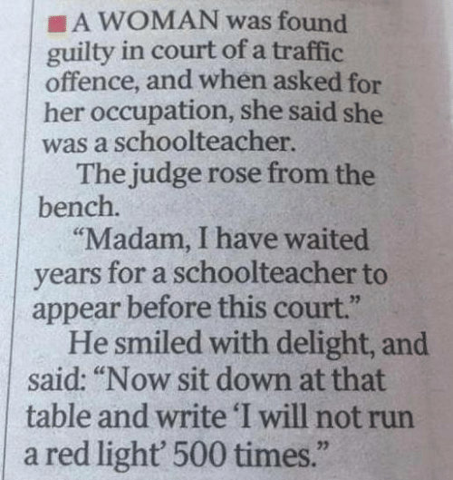 "Memes, Run, and Traffic: A WOMAN was found  guilty in court of a traffic  offence, and when asked for  her occupation, she said she  was a schoolteacher.  The judge rose from the  bench.  ""Madam, I have waited  years for a schoolteacher to  appear before this court.""  He smiled with delight, and  said: ""Now sit down at that  table and write 'I will not run  a red light' 500 times."""