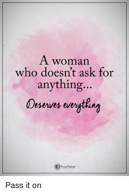 Memes, 🤖, and Ask: A woman  who doesn't ask for  anything  Deserves everyt Pass it on