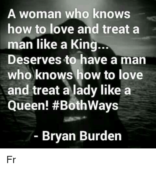 Love, Memes, and Queen: A woman who knows  how to love and treat a  man like a King.  Deserves to have a man  who knows how to love  and treat a lady like a  Queen! #Bothways  ..  Bryan Burden Fr