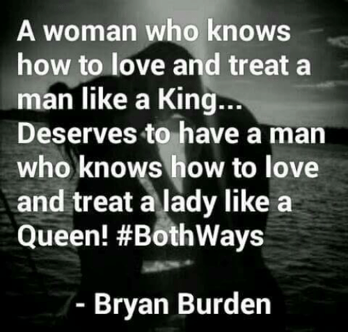 Love, Memes, and Queen: A woman who knows  how to love and treat a  man like a King.  Deserves to have a man  who knows how to love  and treat a lady like a  Queen! #Bothways  ..  Bryan Burden