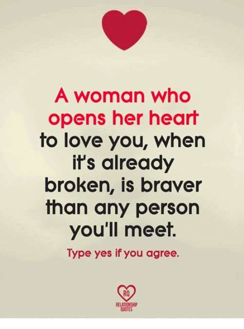 Love, Memes, and Heart: A woman who  opens her heart  to love you, whern  it's already  broken, is braver  than any person  you'll meet.  Type yes if you agree.  RO  QUOTES