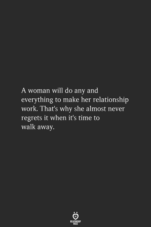 Work, Time, and Never: A woman will do any and  everything to make her relationship  work. That's why she almost never  regrets it when it's time to  walk away.