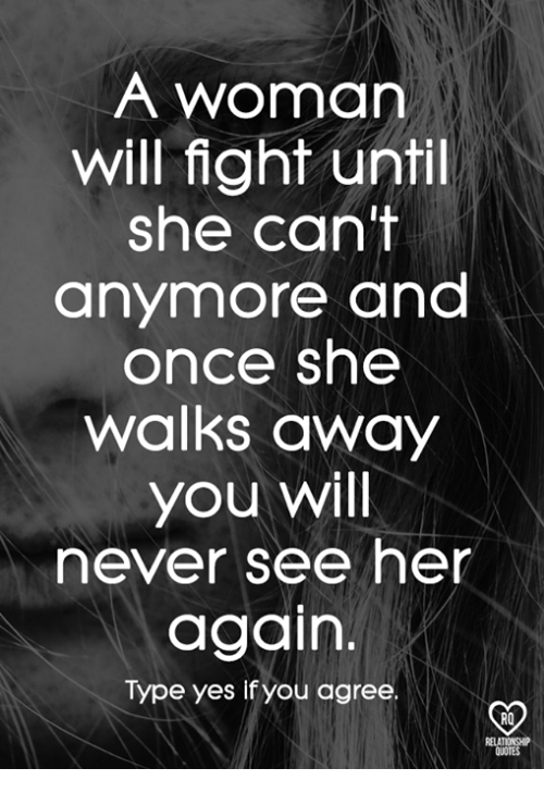 A Woman Will Fight Until She Cant Anymore And Once She Walks Away