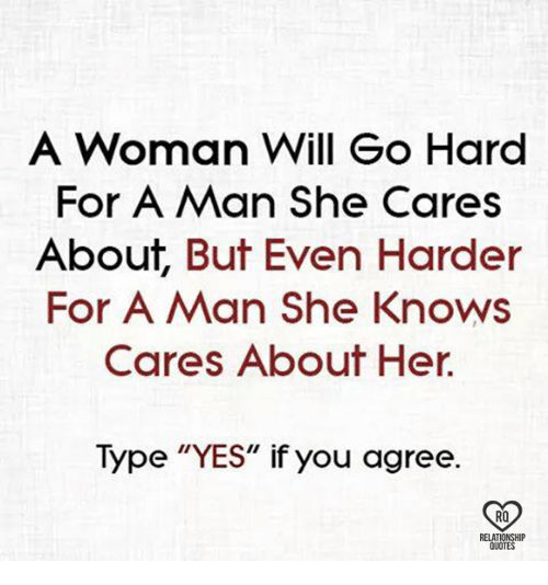"Memes, She Knows, and Quotes: A Woman Will Go Hard  For A Man she Cares  About, But Even Harder  For A Man She Knows  Cares About Her  Type ""YES"" if you agree.  RQ  RELATIONSHIP  QUOTES"