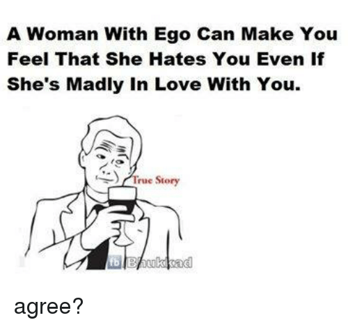 A Woman With Ego Can Make You Feel That She Hates You Even If Shes