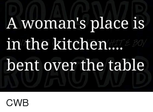 A womans place is in the kitchen bent over the table cwb meme on memes and table a womans place is in the kitchen bent workwithnaturefo