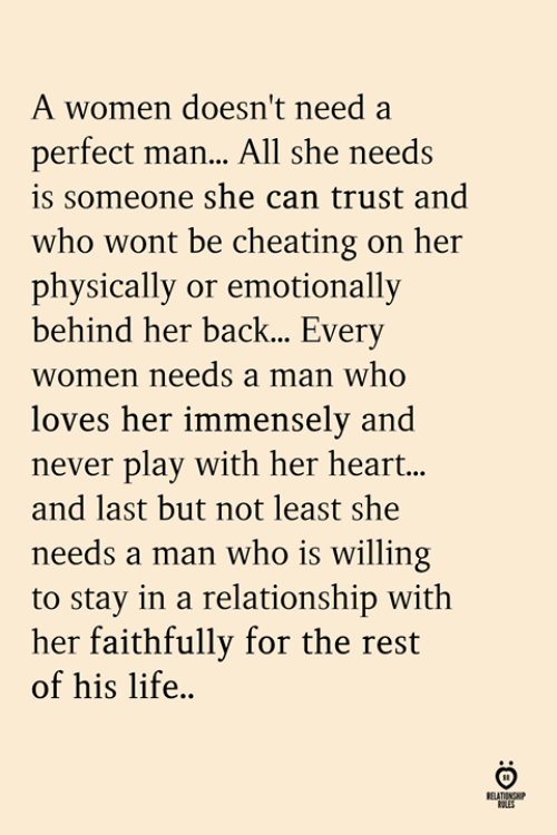 Cheating, Life, and Heart: A women doesn't need a  perfect man.. All she needs  is someone she can trust and  who wont be cheating on her  physically or emotionally  behind her back... Ever  women needs a man who  loves her immensely and  never play with her heart.,  and last but not least she  needs a man who is willing  to stay in a relationship with  her faithfully for the rest  of his life..