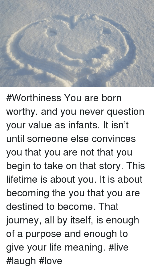 A? #Worthiness You Are Born Worthy and You Never Question Your Value
