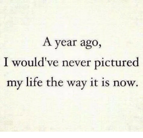 Life, Never, and Now: A year ago,  I would've never pictured  my life the way it is now.