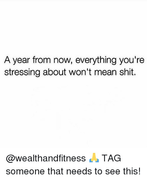 Gym, Shit, and Mean: A year from now, everything you're  stressing about won't mean shit. @wealthandfitness 🙏 TAG someone that needs to see this!