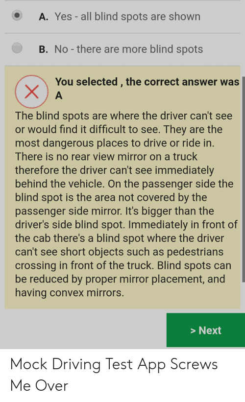 Driving, Drive, and Mirror: A. Yes - all blind spots are shown  B. No-there are more blind spots  You selected , the correct answer was  A  The blind spots are where the driver can't see  or would find it difficult to see. They are the  most dangerous places to drive or ride in.  There is no rear view mirror on a truck  therefore the driver can't see immediately  behind the vehicle. On the passenger side the  blind spot is the area not covered by the  passenger side mirror. It's bigger than the  driver's side blind spot. Immediately in front of  the cab there's a blind spot where the driver  can't see short objects such as pedestrians  crossing in front of the truck. Blind spots can  be reduced by proper mirror placement, and  having convex mirrors.  >Next  X Mock Driving Test App Screws Me Over