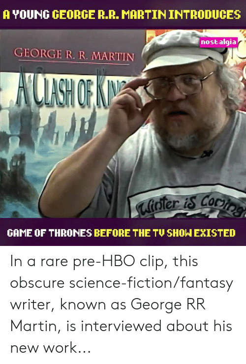 Game of Thrones, Hbo, and Martin: A YOUNG GEORGE R.R. MARTIN INTRODUCES  nostalgia  GEORGE R. R. MARTIN  UASH OFA  ater is cocie  GAME OF THRONES BEFORE THE TU SHOW EXISTED In a rare pre-HBO clip, this obscure science-fiction/fantasy writer, known as George RR Martin, is interviewed about his new work...