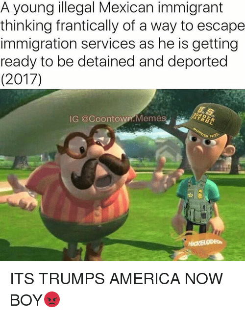 Memes, 🤖, and Frantic: A young illegal Mexican immigrant  thinking frantically of a way to escape  immigration services as he is getting  ready to be detained and deported  (2017)  IG @coontown Memes ITS TRUMPS AMERICA NOW BOY😡