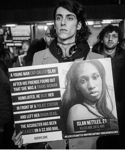Memes, 🤖, and Cat: A YOUNG MAN  CAT CALLED ISLAN  AFTER HIS FRIENDS FOUNDOUT  THAT SHE WAS A  TRANS WOMAN  HER  HUMILIATED, BEAT  HE  IN FRONT OF POLICE STATION  A  ANDLEFT HER BRAIN DEAD.  ISLAN NETTLES, 21  THEASSAULTER HAS BEEN  KILLED 2013, NYC  AUG., LEASED ON A$2,000BAIL.  #BLACKLIVESMATTERHWHYNECANTWAIT #BREAKINGSILENCE  GGENYC.ORG