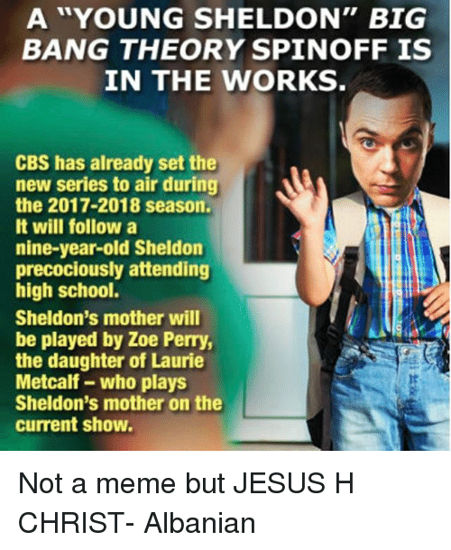 """Memes, 🤖, and Big Bang: A """"YOUNG SHELDON"""" BIG  BANG THEORY SPIN OFF IS  IN THE WORKS  CBS has already set the  new series to air during  the 2017-2018 season.  It will follow a  nine-year-old Sheldon  precociously attending  high school.  Sheldon's mother will  be played by Zoe Perry,  the daughter of Laurie  Metcalf who plays  Sheldon's mother on the  current show. Not a meme but JESUS H CHRIST- Albanian"""