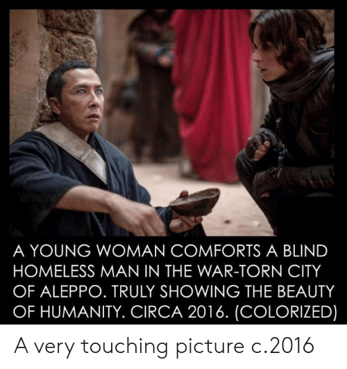Homeless, Humanity, and Torn: A YOUNG WOMAN COMFORTS A BLIND  HOMELESS MAN IN THE WAR-TORN CITY  OF ALEPPO. TRULY SHOWING THE BEAUTY  OF HUMANITY. CIRCA 2016. (COLORIZED) A very touching picture c.2016