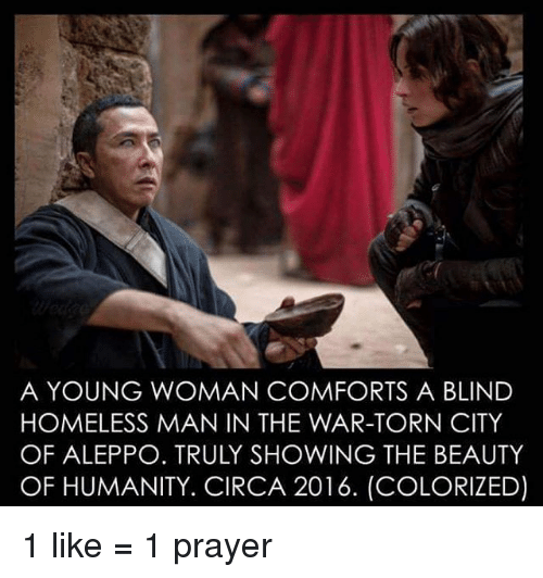 Comfortable, Homeless, and Memes: A YOUNG WOMAN COMFORTS A BLIND  HOMELESS MANIN THE WAR-TORN CITY  OF ALEPPO. TRULY SHOWING THE BEAUTY  OF HUMANITY. CIRCA 2016. (COLORIZED) 1 like = 1 prayer