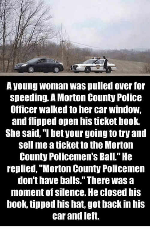 "I Bet, Memes, and Windows: A young woman Was pulled over for  speeding. A Morton County Police  Officer walked to her car window,  and flipped open his ticket book.  She said, ""I bet your going to try and  sell me a ticketto the Morton  County Policemen's Ball."" He  replied, ""Morton County Policemen  don't have balls."" There was a  moment of silence. He closedhis  book, tipped his hat, got backin his  car and left."