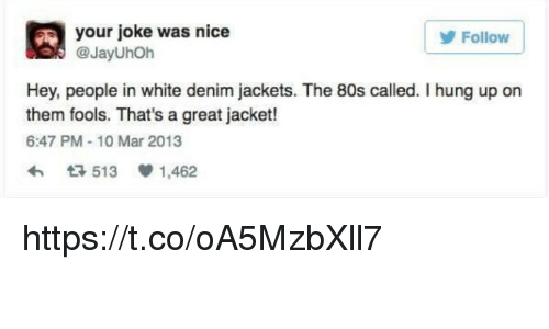 80s, Memes, and White: A your joke was nice  Follow  @JayUhoh  Hey, people in white denim jackets. The 80s called. I hung up on  them fools. That's a great jacket!  6:47 PM 10 Mar 2013  t 513 1,462 https://t.co/oA5MzbXll7
