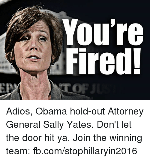 Memes, 🤖, and The Doors: A You're  Fired! Adios, Obama hold-out Attorney General Sally Yates. Don't let the door hit ya. Join the winning team: fb.com/stophillaryin2016