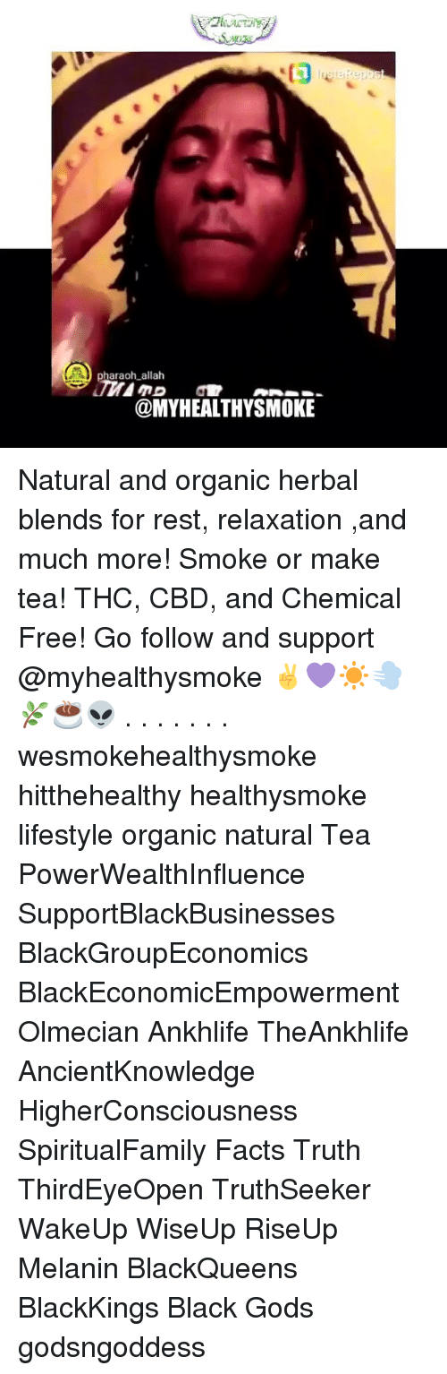 Facts, Memes, and Black: A3  pharaoh allah  @MYHEALTHYSMOKE Natural and organic herbal blends for rest, relaxation ,and much more! Smoke or make tea! THC, CBD, and Chemical Free! Go follow and support @myhealthysmoke ✌💜☀💨🌿☕👽 . . . . . . . wesmokehealthysmoke hitthehealthy healthysmoke lifestyle organic natural Tea PowerWealthInfluence SupportBlackBusinesses BlackGroupEconomics BlackEconomicEmpowerment Olmecian Ankhlife TheAnkhlife AncientKnowledge HigherConsciousness SpiritualFamily Facts Truth ThirdEyeOpen TruthSeeker WakeUp WiseUp RiseUp Melanin BlackQueens BlackKings Black Gods godsngoddess
