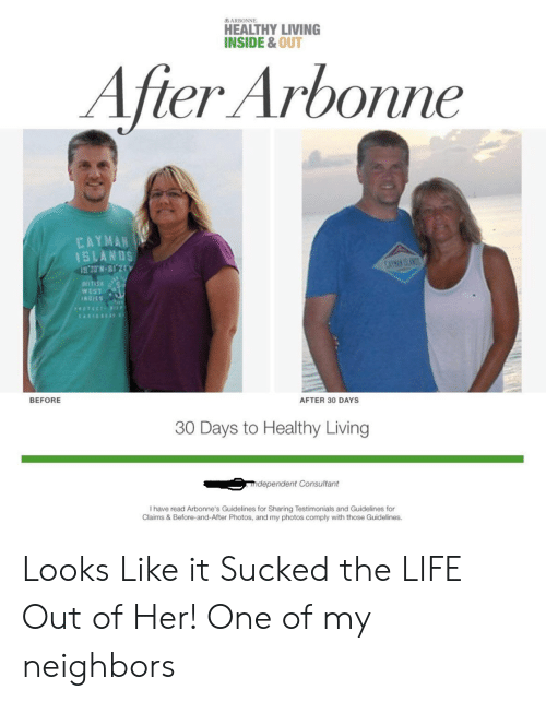 Inside Out, Life, and Sony: a6 ARBONNE  HEALTHY LIVING  INSIDE & OUT  After Arbonne  CAYMAN  1SLANDS  1S 20N-BI 2  SONY SAA  NITISKS  WEST  INCIES  STECT  BEFORE  AFTER 30 DAYS  30 Days to Healthy Living  mdependent Consultant  I have read Arbonne's Guidelines for Sharing Testimonials and Guidelines for  Claims & Before-and-After Photos, and my photos comply with those Guidelines. Looks Like it Sucked the LIFE Out of Her! One of my neighbors