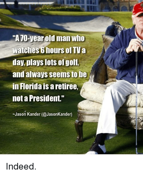 "Old Man, Florida, and Indeed: ""A70-year old man who  watches 6 hours of TVa  day, plays lots ofgolf,  and always seems to be  in Florida is a retiree,  not a President.""  Jason Kander (@JasonKander) Indeed."
