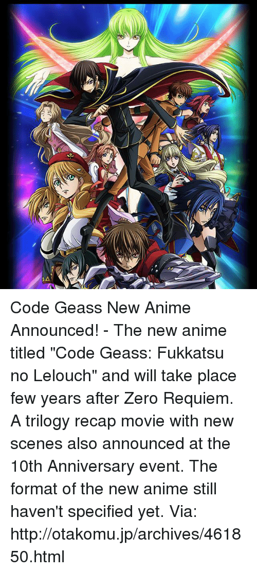 "Dank, Formation, and Zero: AA Code Geass New Anime Announced!  - The new anime titled ""Code Geass: Fukkatsu no Lelouch"" and will take place few years after Zero Requiem. A trilogy recap movie with new scenes also announced at the 10th Anniversary event. The format of the new anime still haven't specified yet. Via: http://otakomu.jp/archives/461850.html"