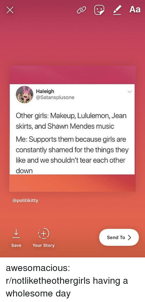 Girls, Makeup, and Music: Aa  Haleigh  @Satansplusone  Other girls: Makeup, Lululemon, Jearn  skirts, and Shawn Mendes music  Me: Supports them because girls are  constantly shamed for the things they  like and we shouldn't tear each other  down  @politikitty  Send To  Save  Your Story awesomacious:  r/notliketheothergirls having a wholesome day