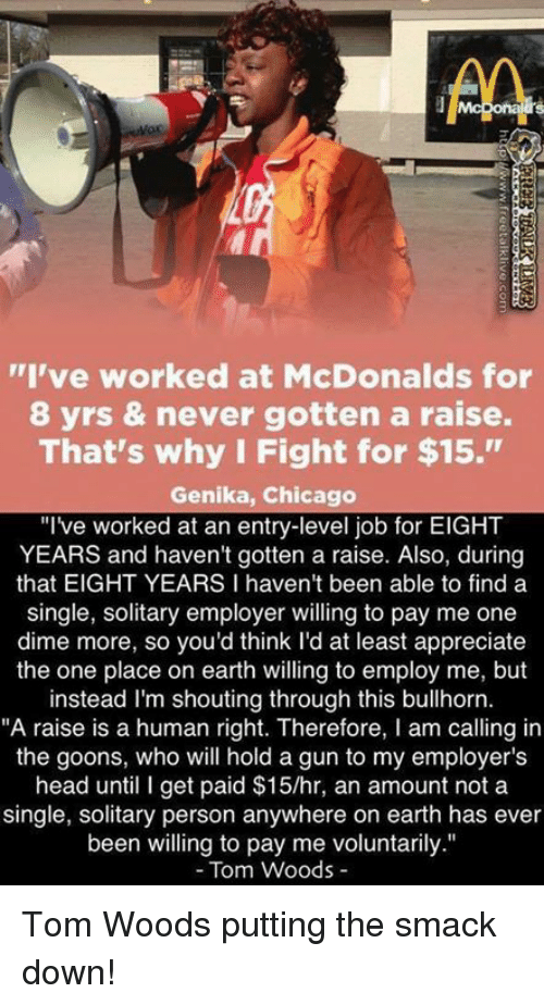 "Chicago, McDonalds, and Memes: AA  ""I've worked at McDonalds for  8 yrs & never gotten a raise.  That's why I Fight for $15.""  Genika, Chicago  ""I've worked at an entry-level job for EIGHT  YEARS and haven't gotten a raise. Also, during  that EIGHT YEARS I haven't been able to find a  single, solitary employer willing to pay me one  dime more, so you'd think I'd at least appreciate  the one place on earth willing to employ me, but  instead I'm shouting through this  bullhorn.  ""A raise is a human right. Therefore, l am calling in  the goons, who will hold a gun to my employer's  head until I get paid $15/hr, an amount not a  single, solitary person anywhere on earth has ever  been willing to pay me voluntarily.""  Tom Woods Tom Woods putting the smack down!"