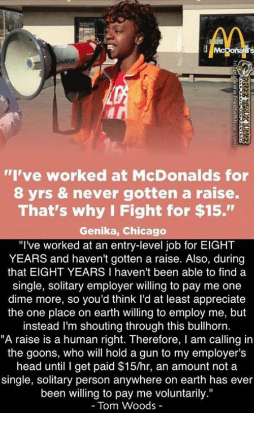 "Chicago, Guns, and Head: AA  ""I've worked at McDonalds for  8 yrs & never gotten a raise.  That's why I Fight for $15.""  Genika, Chicago  ""I've worked at an entry-level job for EIGHT  YEARS and haven't gotten a raise. Also, during  that EIGHT YEARS I haven't been able to find a  single, solitary employer willing to pay me one  dime more, so you'd think I'd at least appreciate  the one place on earth willing to employ me, but  instead I'm shouting through this bullhorn.  ""A raise is a human right. Therefore, I am calling in  the goons, who will hold a gun to my employer's  head until I get paid $15/hr, an amount not a  single, solitary person anywhere on earth has ever  been willing to pay me voluntarily.""  Tom Woods"