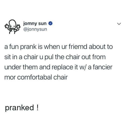 Prank, Chair, and Sun: aa jomny sun  @jonnysun  a fun prank is when ur friemd about to  sit in a chair u pul the chair out from  under them and replace it w/ a fancier  mor comfortabal chair <p>pranked !</p>