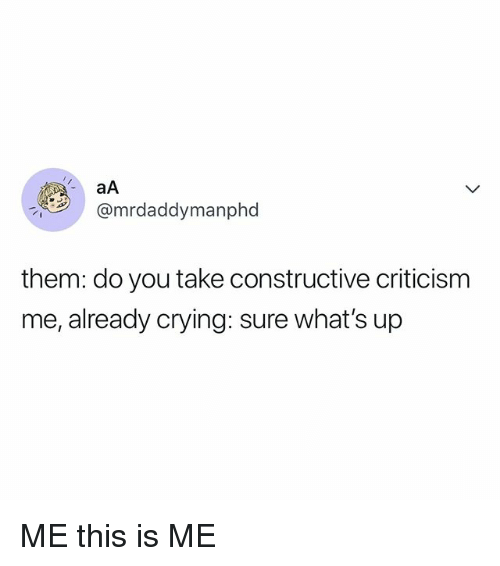 Crying, Relatable, and Criticism: aA  @mrdaddymanphd  them: do you take constructive criticism  me, already crying: sure what's up ME this is ME
