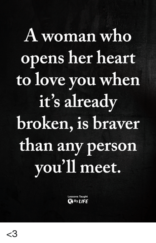 Love, Memes, and Heart: AA WOman wno  opens her heart  to love vou whern  it's alreadv  broken, is braver  th  an any person  vou'll meet.  Lessons Taught  ByLIFE <3