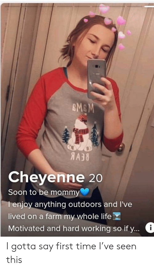 Life, Soon..., and Time: AA38  Cheyenne 20  Soon to be mommy  I enjoy anything outdoors and I've  lived on a farm my whole life  Motivated and hard working so if y... I gotta say first time I've seen this