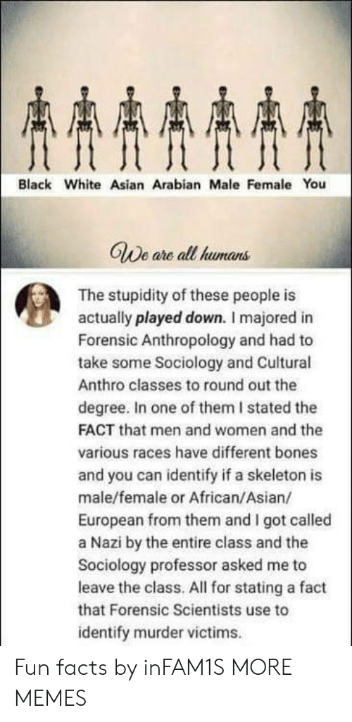 Asian, Bones, and Dank: AAAA  Black White Asian Arabian Male Female You  GWe are all humans  The stupidity of these people is  actually played down. I majored in  Forensic Anthropology and had to  take some Sociology and Cuitural  Anthro classes to round out the  degree. In one of them I stated the  FACT that men and women and the  various races have different bones  and you can identify if a skeleton is  male/female or African/Asian/  European from them and I got called  a Nazi by the entire class and the  Sociology professor asked me to  leave the class. All for stating a fact  that Forensic Scientists use to  identify murder victims Fun facts by inFAM1S MORE MEMES