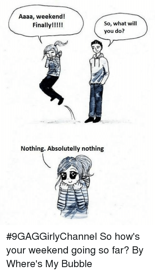 Dank, 🤖, and Weekend: Aaaa, weekend!  So, what will  you do?  Nothing. Absolutelly nothing 【#9GAGGirlyChannel】 So how's your weekend going so far?  By Where's My Bubble