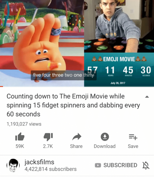 Emoji, Movie, and One: AAEMOJI MOVIE  57 11 45 30  five four three two one thirty  HOURS  MINUTES  SECONDS  July 28, 2017  Counting down to The Emoji Movie while  spinning 15 fidget spinners and dabbing every  60 seconds  1,193,027 views  59K  2.7K  Share  Download  Save  jacksfilms  4,422,814 subscribers  SUBSCRIBEDN