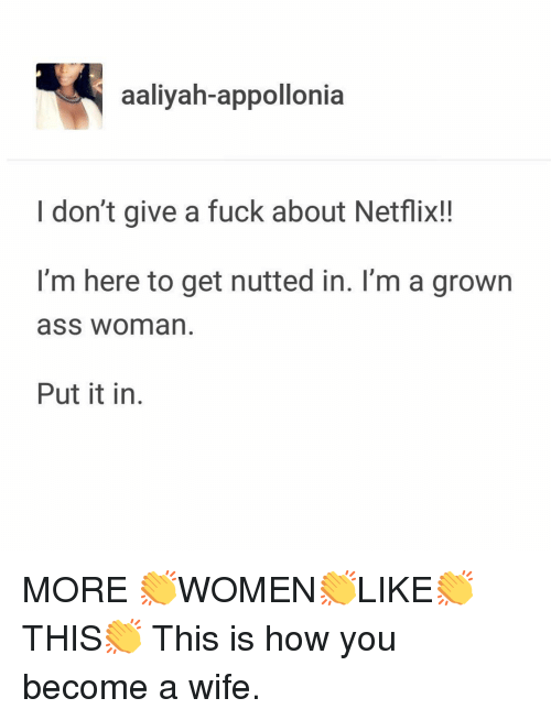 Ass, I Dont Give a Fuck, and Memes: aaliyah-appollonia  I don't give a fuck about Netflix!!  I'm here to get nutted in. I'm a grown  ass woman.  Put it in MORE 👏WOMEN👏LIKE👏THIS👏 This is how you become a wife.