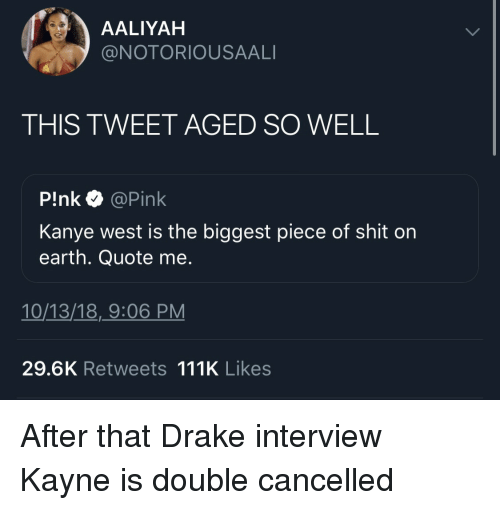 Drake, Kanye, and Shit: AALIYAH  @NOTORIOUSAALI  THIS TWEET AGED SO WELL  P!nk @Pink  Kanye west is the biggest piece of shit on  earth. Quote me.  10/13/18,_9:06 PM  29.6K Retweets 111K Likes After that Drake interview Kayne is double cancelled