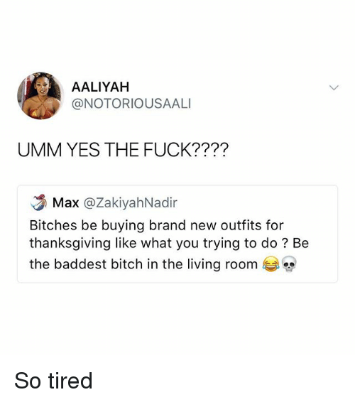 Bitch, Memes, and Thanksgiving: AALIYAH  @NOTORIOUSAALI  UMM YES THE FUCK????  Max @ZakiyahNadir  Bitches be buying brand new outfits for  thanksgiving like what you trying to do? Be  the baddest bitch in the living room So tired
