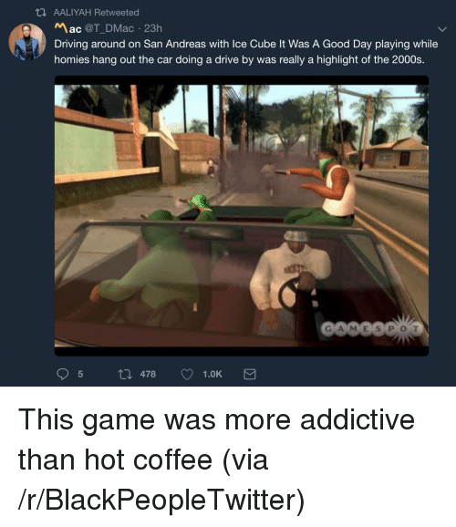 Blackpeopletwitter, Drive By, and Driving: AALIYAH Retweeted  Mac @T_DMac 23h  Driving around on San Andreas with Ice Cube It Was A Good Day playing while  homies hang out the car doing a drive by was really a highlight of the 2000s.  GA MES POT  5 th 478 1.0K <p>This game was more addictive than hot coffee (via /r/BlackPeopleTwitter)</p>