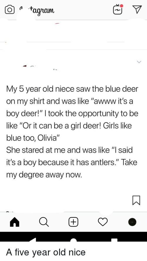 """Be Like, Deer, and Girls: aam  My b year old niece saw the blue deer  on my shirt and was like """"awww it's a  boy deer!"""" I took the opportunity to be  like """"Or it can be a girl deer! Girls like  blue too, Olivia""""  She stared at me and was like """"l said  it's a boy because it has antlers."""" Take  my degree away now"""