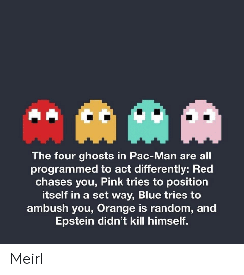 Blue, Orange, and Pac-Man: AAM  The four ghosts in Pac-Man are all  programmed to act differently: Red  chases you, Pink tries to position  itself in a set way, Blue tries to  ambush you, Orange is random, and  Epstein didn't kill himself. Meirl