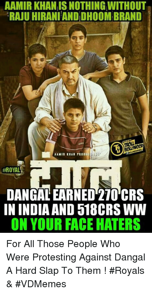 Memes, Protest, and India: AAMIR KHAN ISNOTHING WITHOUT  RAJU HIRANIANDDH00M BRAND  AAMIR KHAN PRODUCHOJ3  #ROYAL  DANGAL EARNED 270 CRS  IN INDIA AND 518CRS WW  ON YOUR FACE HATERS For All Those People Who Were Protesting Against Dangal  A Hard Slap To Them !  #Royals & #VDMemes